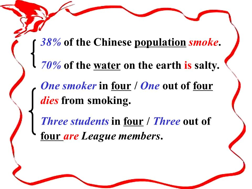 38% of the Chinese population smoke. 70% of the water on the earth is salty. One smoker in four / One out of four dies from smoking. Three students in