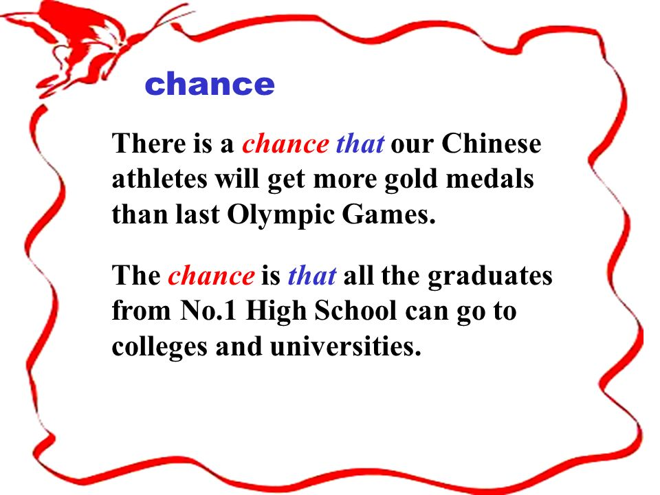 chance There is a chance that our Chinese athletes will get more gold medals than last Olympic Games. The chance is that all the graduates from No.1 H