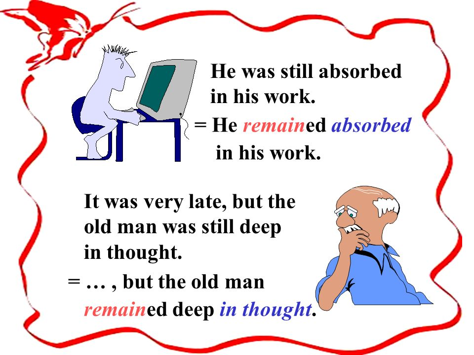 It was very late, but the old man was still deep in thought. He was still absorbed in his work. = He remained absorbed in his work. = …, but the old m