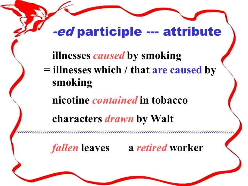 -ed participle --- attribute illnesses caused by smoking = illnesses which / that are caused by smoking nicotine contained in tobacco characters drawn