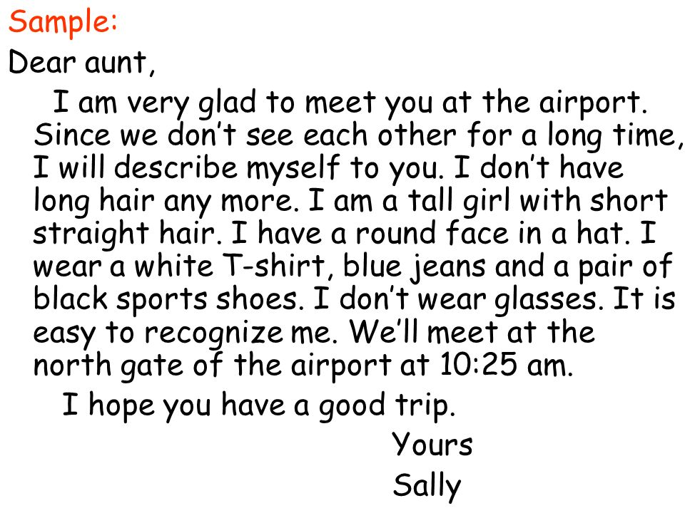 Sample: Dear aunt, I am very glad to meet you at the airport. Since we dont see each other for a long time, I will describe myself to you. I dont have