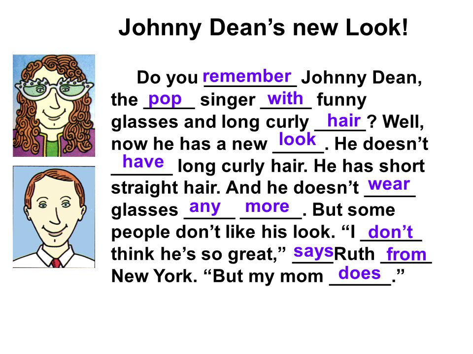 Johnny Deans new Look! Do you _________ Johnny Dean, the _____ singer _____ funny glasses and long curly _____? Well, now he has a new _____. He doesn