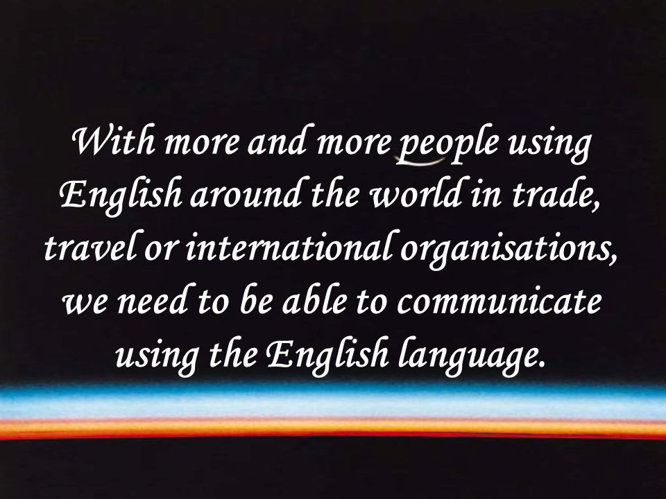 With more and more people using English around the world in trade, travel or international organisations, we need to be able to communicate using the English language.
