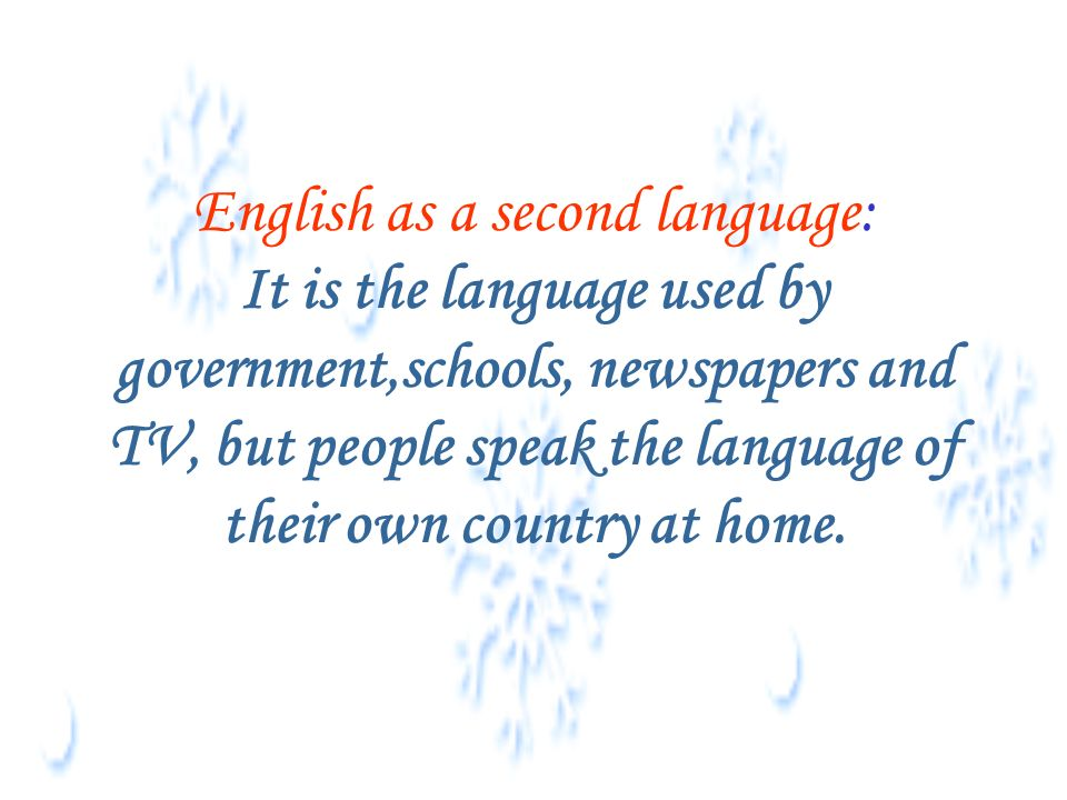 English as a second language: It is the language used by government,schools, newspapers and TV, but people speak the language of their own country at home.