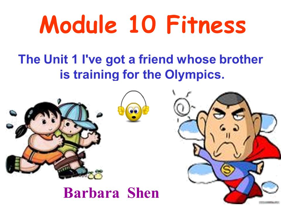 Module 10 Fitness The Unit 1 I ve got a friend whose brother is training for the Olympics.
