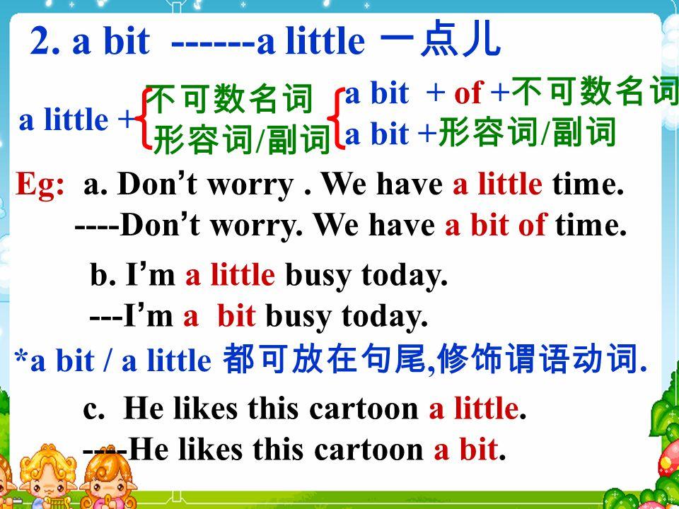 2. a bit ------a little a little + *a bit / a little,.