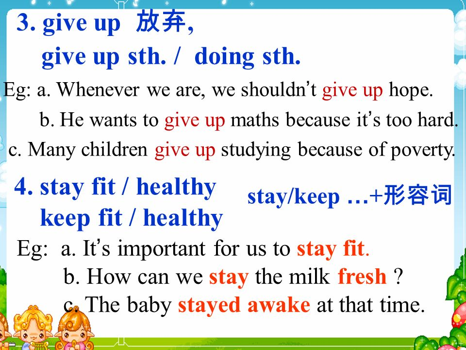 3. give up, give up sth. / doing sth. Eg: a. Whenever we are, we shouldn t give up hope.