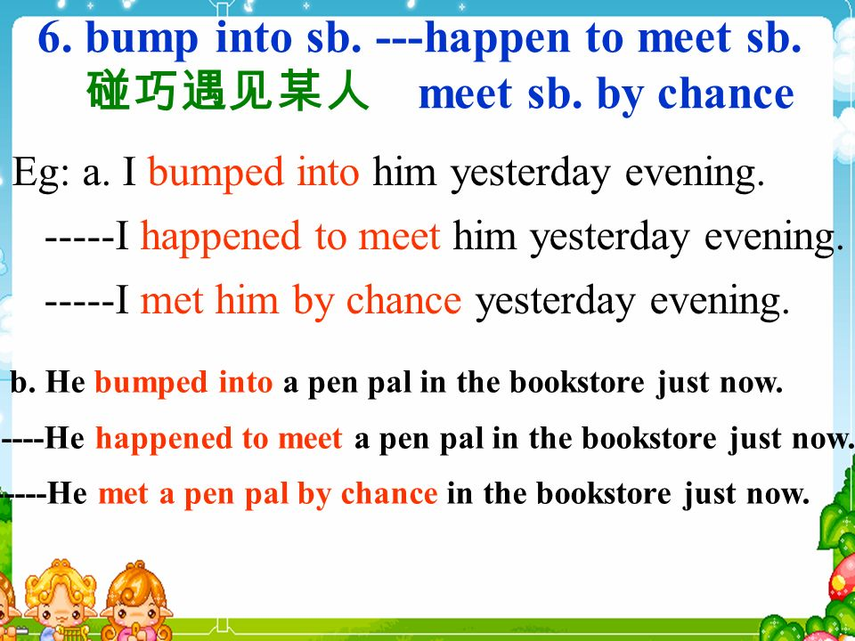 6. bump into sb. ---happen to meet sb. meet sb.