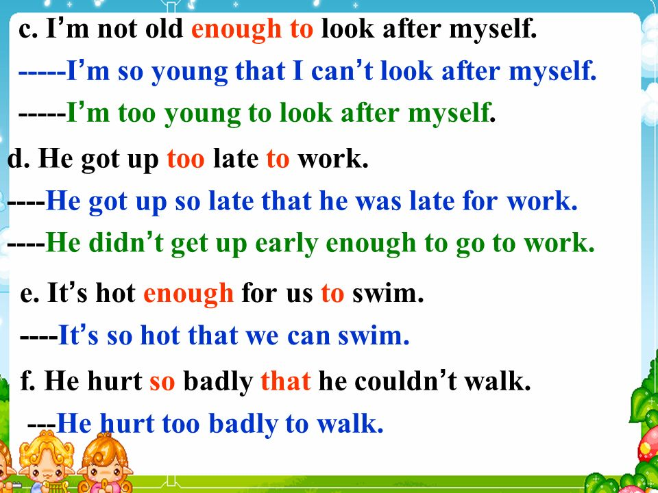 c. I m not old enough to look after myself. -----I m so young that I can t look after myself.