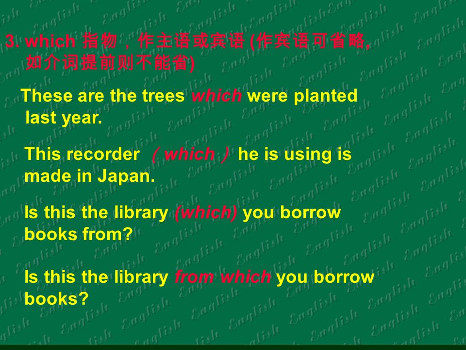 3. which (, ) These are the trees which were planted last year. This recorder which he is using is made in Japan. Is this the library (which) you borr