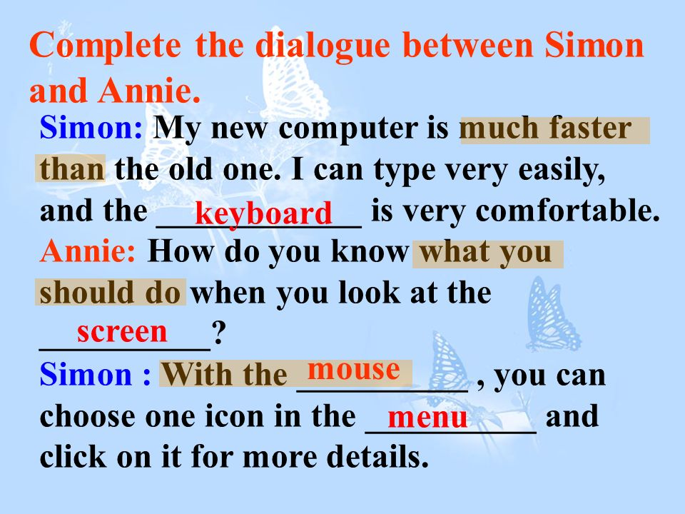 Complete the dialogue between Simon and Annie. Simon: My new computer is much faster than the old one. I can type very easily, and the ____________ is