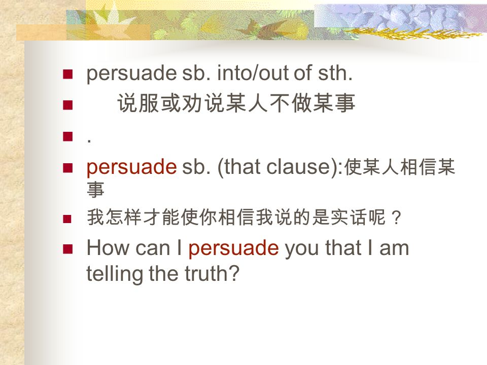 1. persuade : make somebody think or do something by talking to them vt.