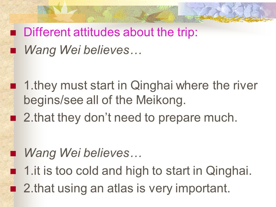 3. Similar attitudes about the trip: Both Wang Wei and Wang Kun think… 1.taking this trip is a dream that comes true. 2.that they will enjoy this trip
