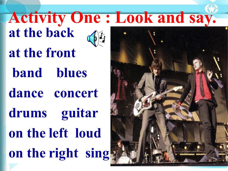at the back at the front band blues dance concert drums guitar on the left loud on the right sing Activity One : Look and say.
