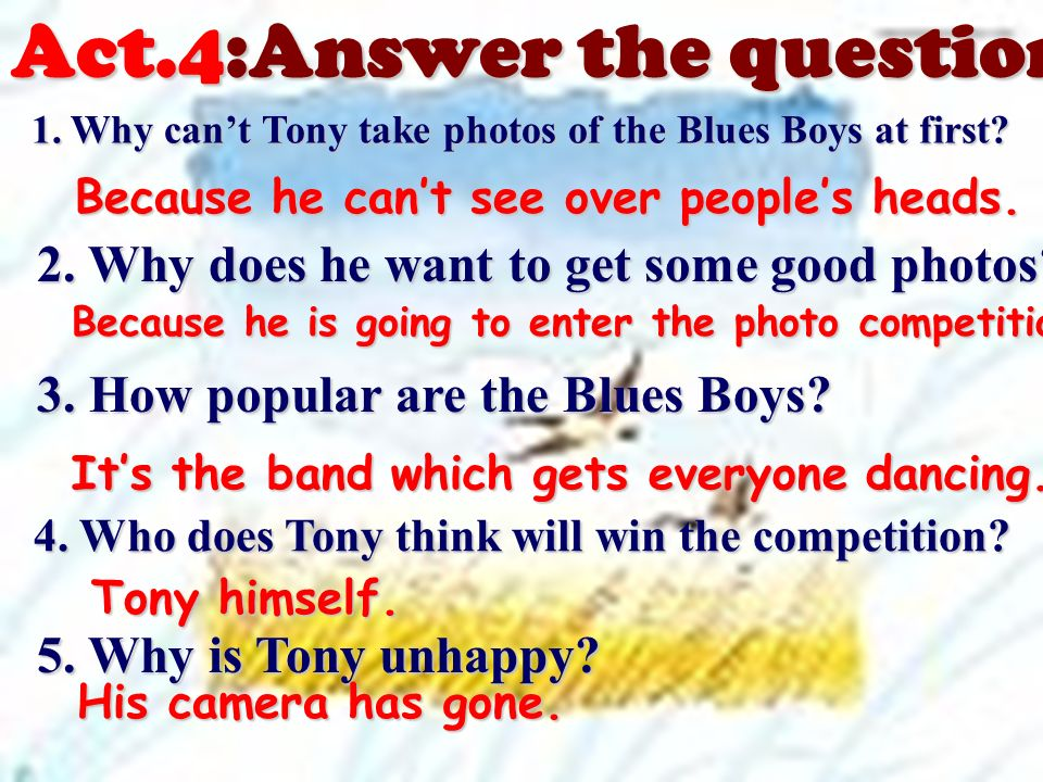 Act.4:Answer the questions: 1.Why cant Tony take photos of the Blues Boys at first.