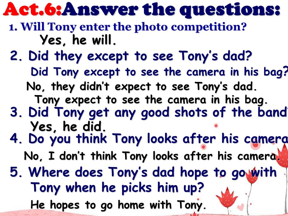 5. Where does Tonys dad hope to go with 5. Where does Tonys dad hope to go with Tony when he picks him up? Tony when he picks him up? Act.6:Answer the