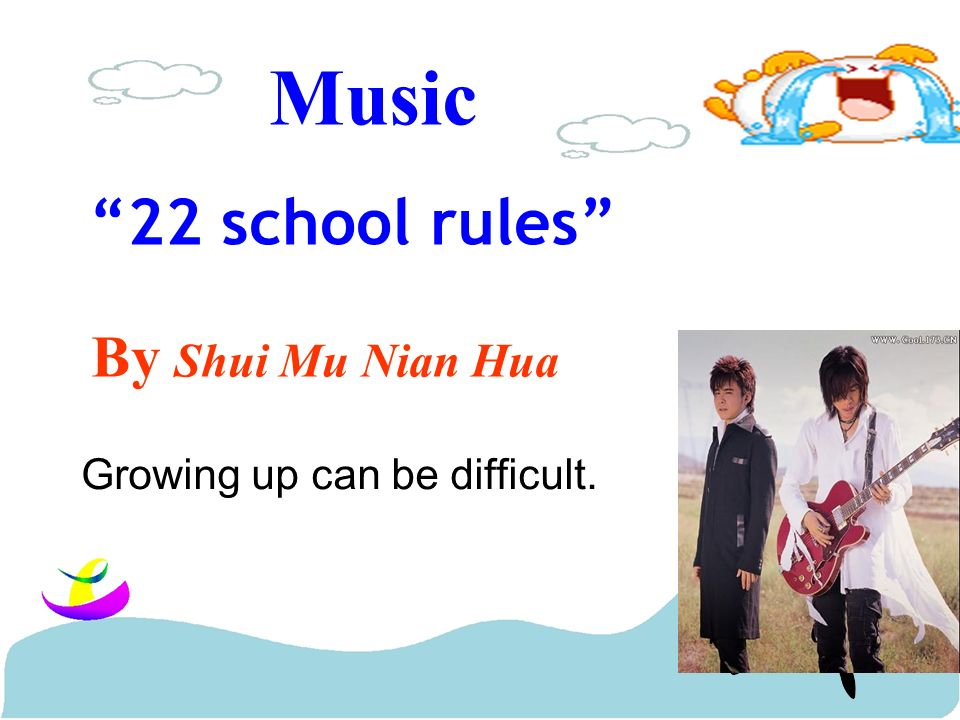 Music 22 school rules By Shui Mu Nian Hua Growing up can be difficult.