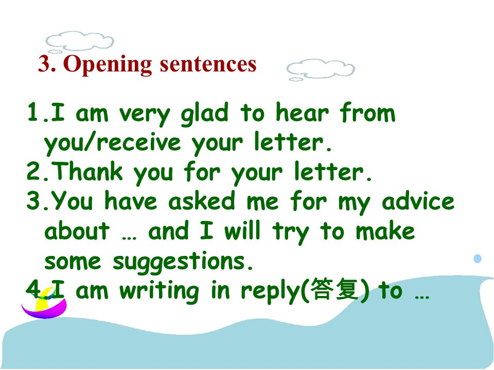 3. Opening sentences 1.I am very glad to hear from you/receive your letter.