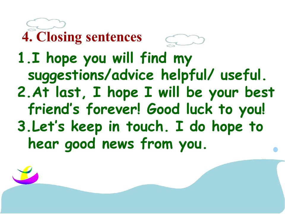 4. Closing sentences 1.I hope you will find my suggestions/advice helpful/ useful.