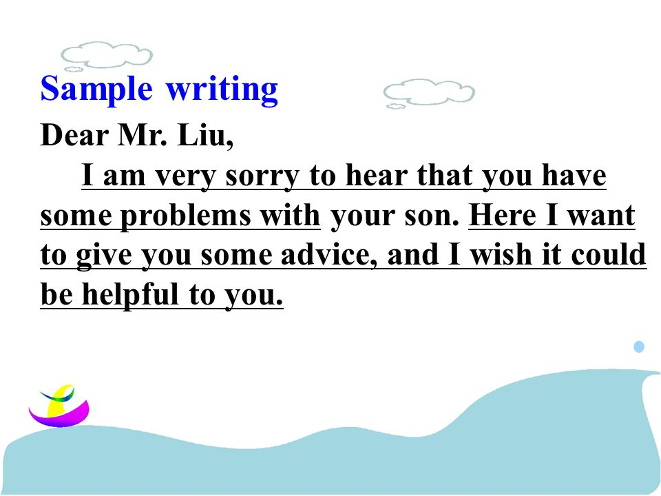 Sample writing Dear Mr. Liu, I am very sorry to hear that you have some problems with your son.