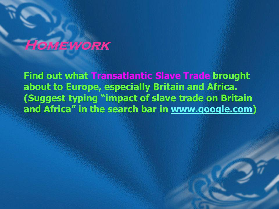 Homework Find out what Transatlantic Slave Trade brought about to Europe, especially Britain and Africa.