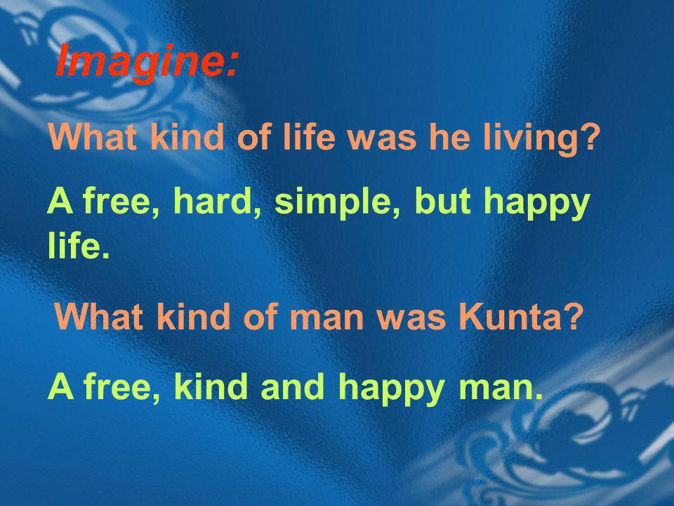 Imagine: A free, hard, simple, but happy life. A free, kind and happy man.