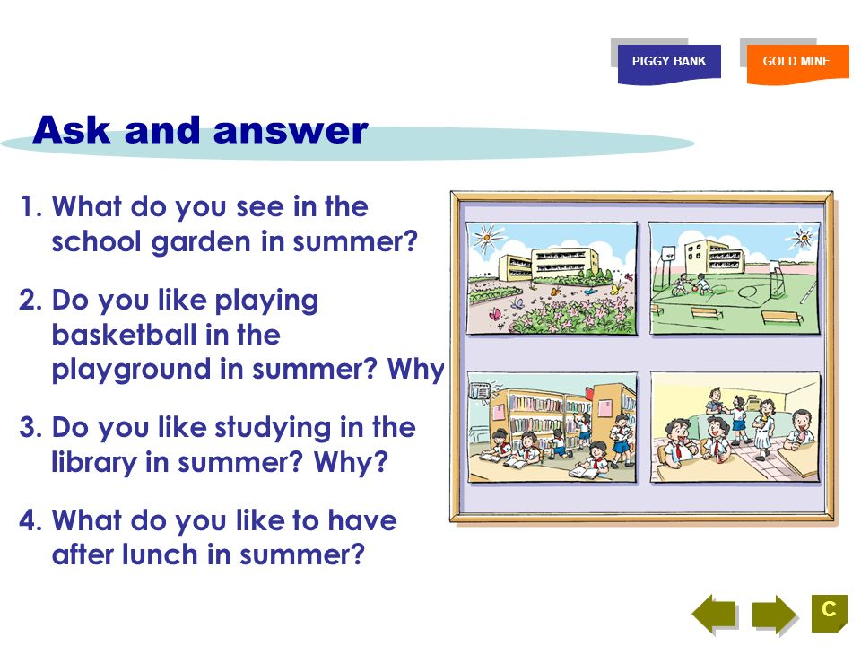 Look and retell PIGGY BANKGOLD MINE C Retell the school life in summer by using the following notes.
