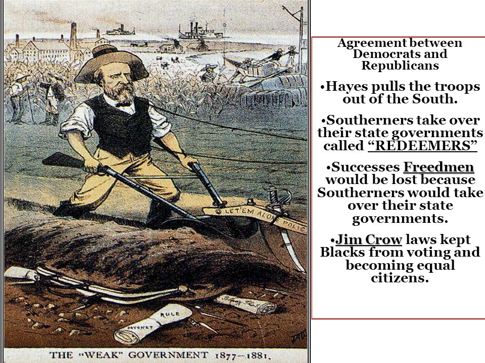 Agreement between Democrats and Republicans Hayes pulls the troops out of the South. Southerners take over their state governments called REDEEMERS Fr