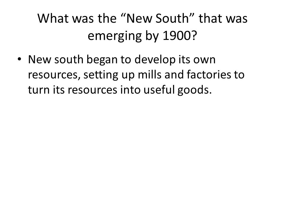 What was the New South that was emerging by 1900? New south began to develop its own resources, setting up mills and factories to turn its resources i
