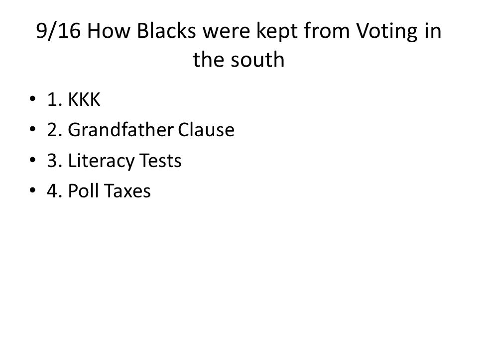 9/16 How Blacks were kept from Voting in the south 1. KKK 2. Grandfather Clause 3. Literacy Tests 4. Poll Taxes