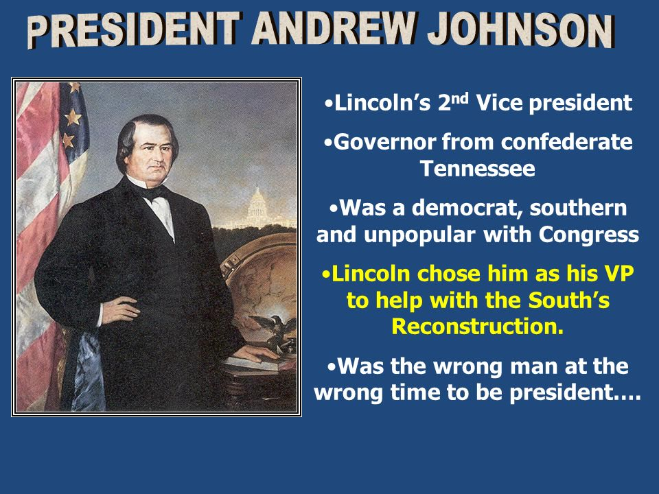 Lincolns 2 nd Vice president Governor from confederate Tennessee Was a democrat, southern and unpopular with Congress Lincoln chose him as his VP to h