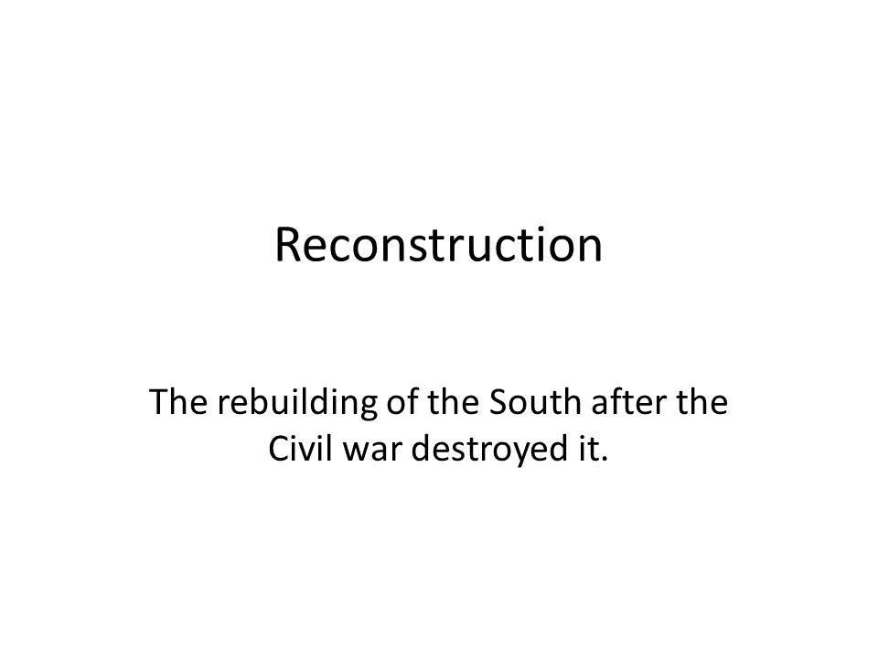 Reconstruction The rebuilding of the South after the Civil war destroyed it.