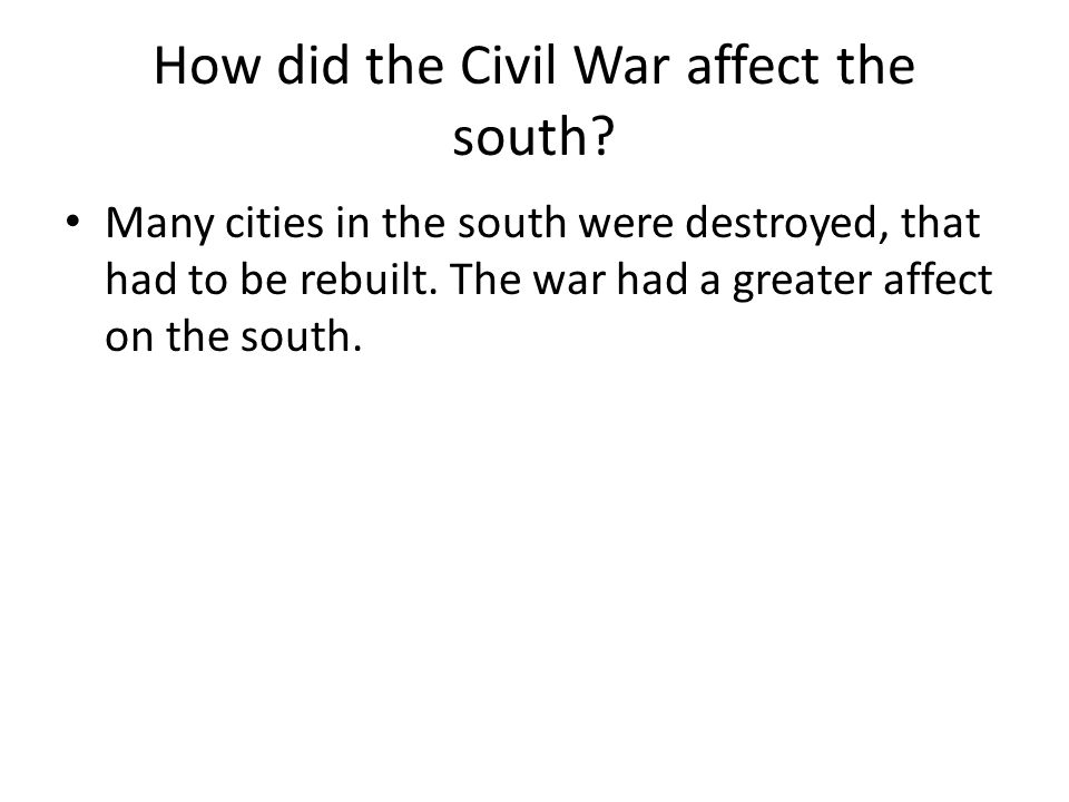 How did the Civil War affect the south? Many cities in the south were destroyed, that had to be rebuilt. The war had a greater affect on the south.