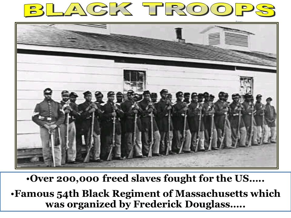 Black troops Over 200,000 freed slaves fought for the US….. Famous 54th Black Regiment of Massachusetts which was organized by Frederick Douglass…..