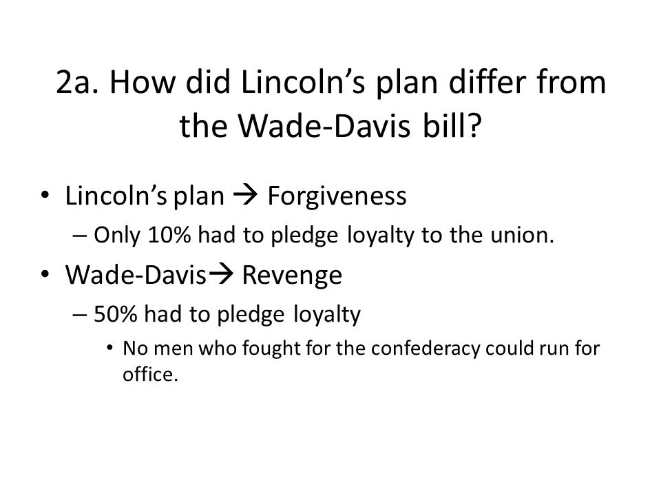 2a. How did Lincolns plan differ from the Wade-Davis bill? Lincolns plan Forgiveness – Only 10% had to pledge loyalty to the union. Wade-Davis Revenge