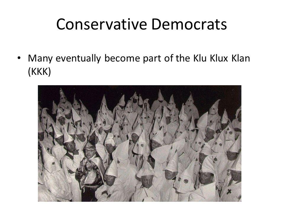 Conservative Democrats Many eventually become part of the Klu Klux Klan (KKK)