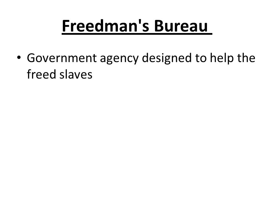 Freedman's Bureau Government agency designed to help the freed slaves