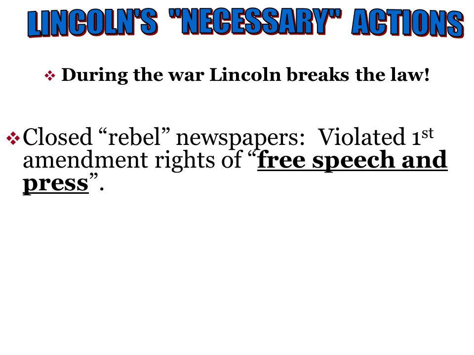 During the war Lincoln breaks the law! Closed rebel newspapers: Violated 1 st amendment rights of free speech and press.