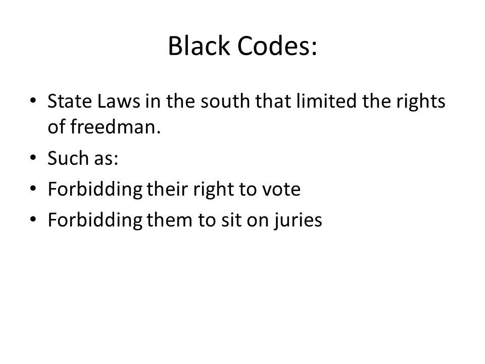 Black Codes: State Laws in the south that limited the rights of freedman. Such as: Forbidding their right to vote Forbidding them to sit on juries