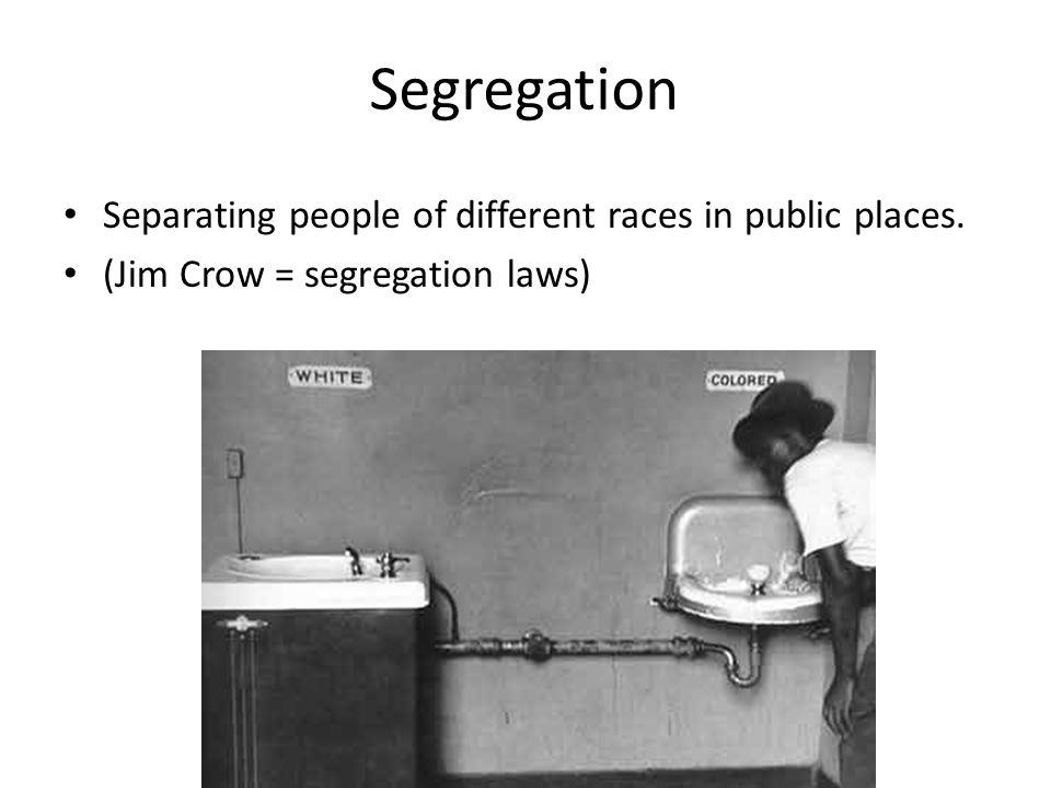 Segregation Separating people of different races in public places. (Jim Crow = segregation laws)