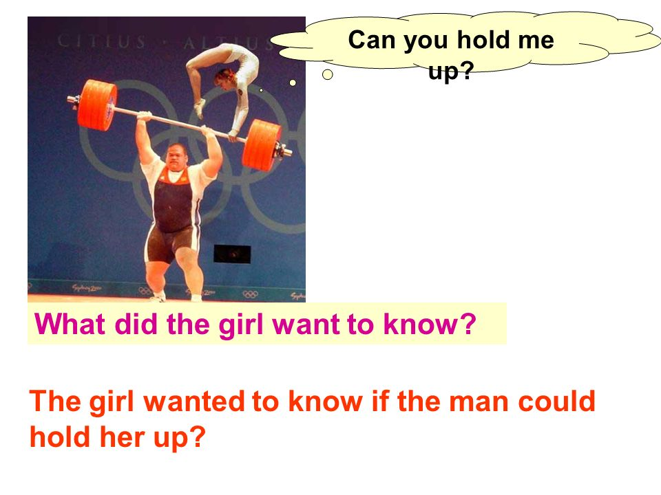 Can you hold me up? What did the girl want to know? The girl wanted to know if the man could hold her up?