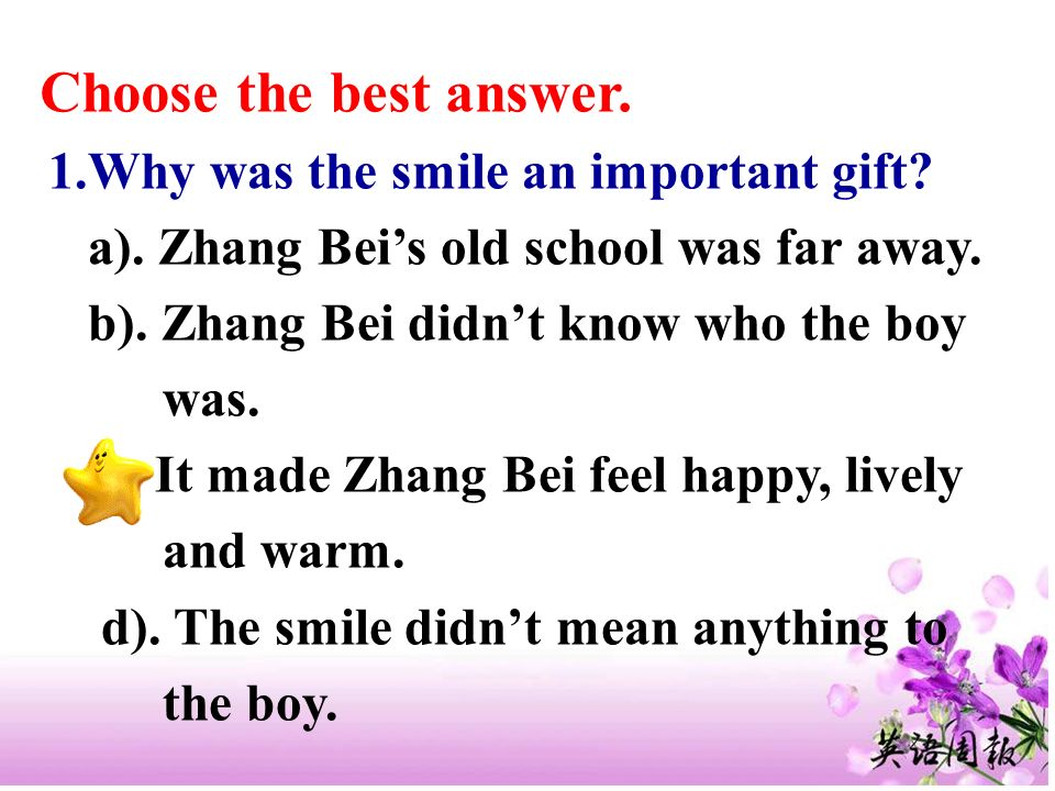 Choose the best answer. 1.Why was the smile an important gift? a). Zhang Beis old school was far away. b). Zhang Bei didnt know who the boy was. c). I