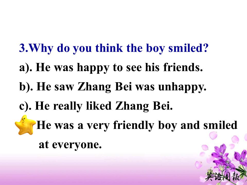 3.Why do you think the boy smiled? a). He was happy to see his friends. b). He saw Zhang Bei was unhappy. c). He really liked Zhang Bei. d). He was a