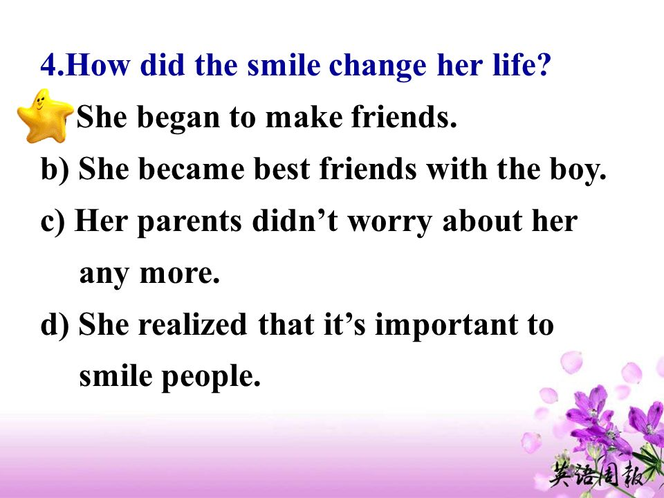 4.How did the smile change her life? a) She began to make friends. b) She became best friends with the boy. c) Her parents didnt worry about her any m