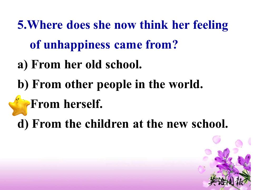 5.Where does she now think her feeling of unhappiness came from? a) From her old school. b) From other people in the world. c) From herself. d) From t