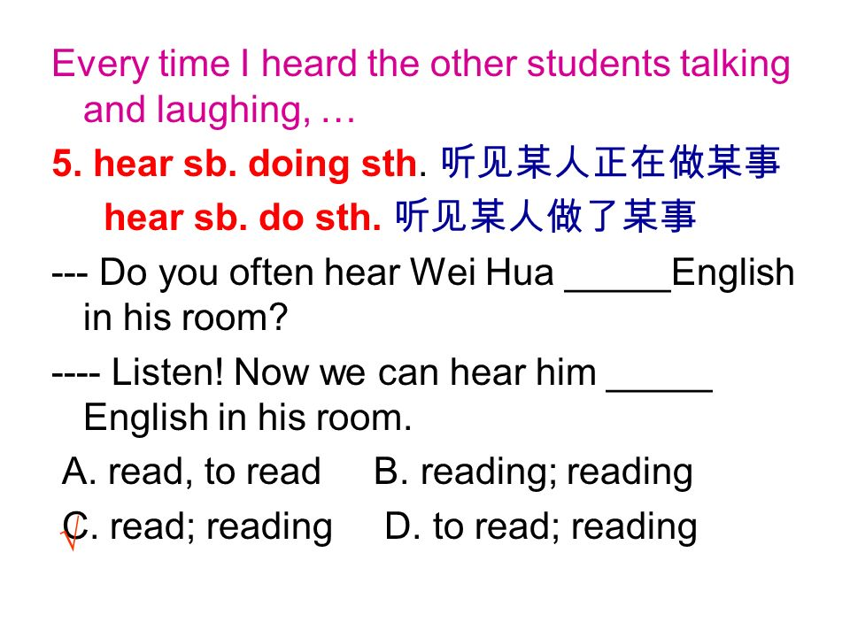 Every time I heard the other students talking and laughing, … 5. hear sb. doing sth. hear sb. do sth. --- Do you often hear Wei Hua _____English in hi