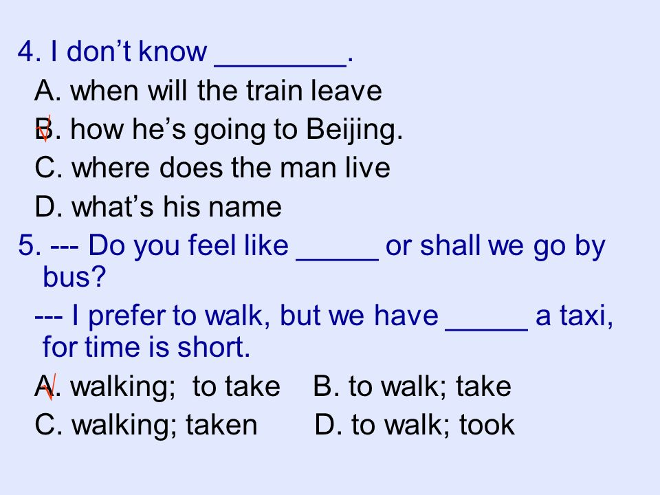 4. I dont know ________. A. when will the train leave B. how hes going to Beijing. C. where does the man live D. whats his name 5. --- Do you feel lik