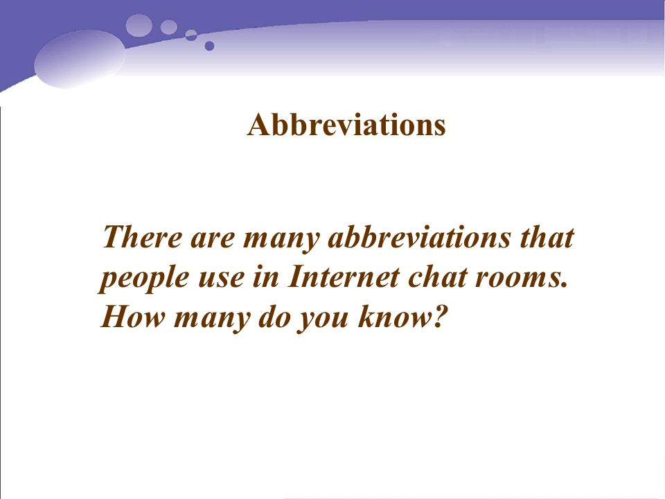 Abbreviations There are many abbreviations that people use in Internet chat rooms.