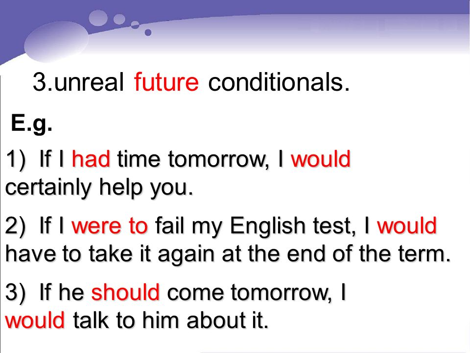 3.unreal future conditionals. 1) If I had time tomorrow, I would certainly help you.