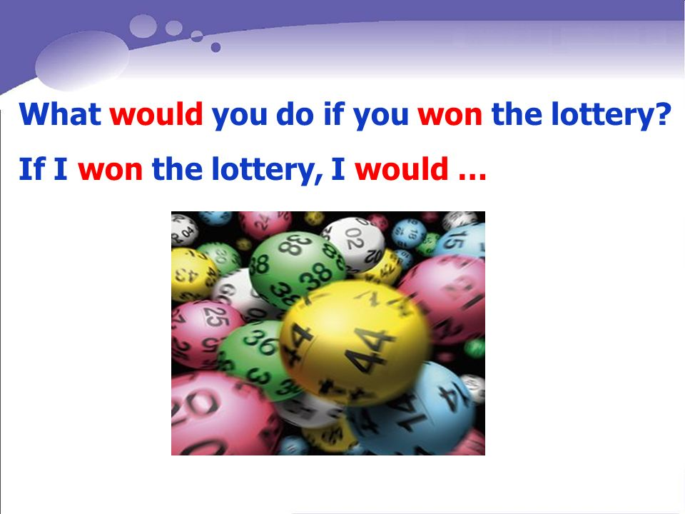 What would you do if you won the lottery If I won the lottery, I would …